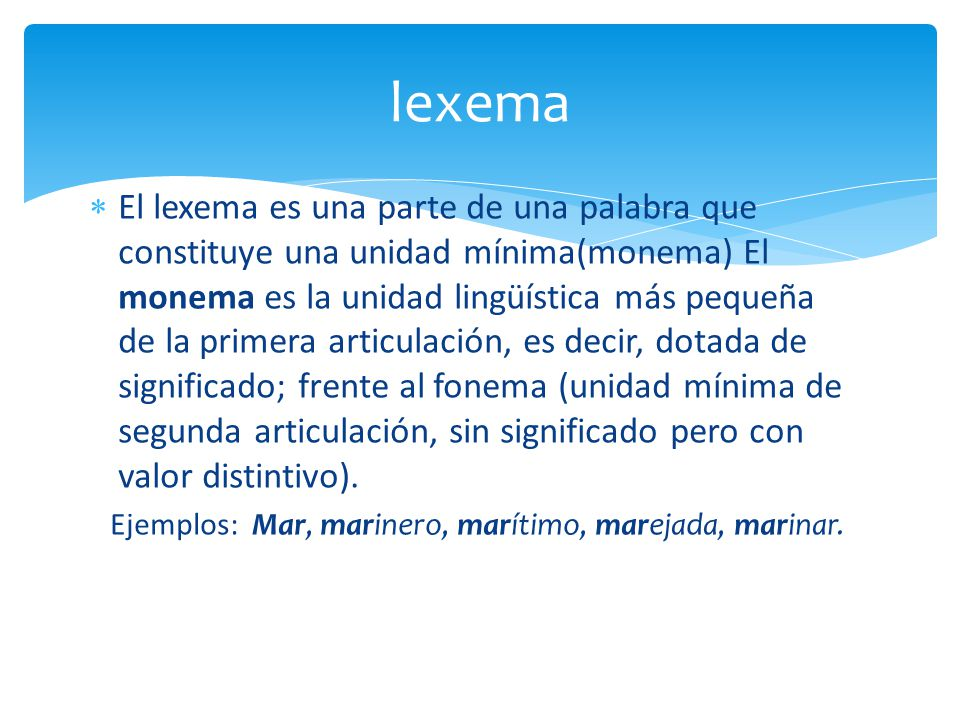 El lexema es una parte de una palabra que constituye una unidad mínima(monema) El monema es la unidad lingüística más pequeña de la primera articulación, es decir, dotada de significado; frente al fonema (unidad mínima de segunda articulación, sin significado pero con valor distintivo).
