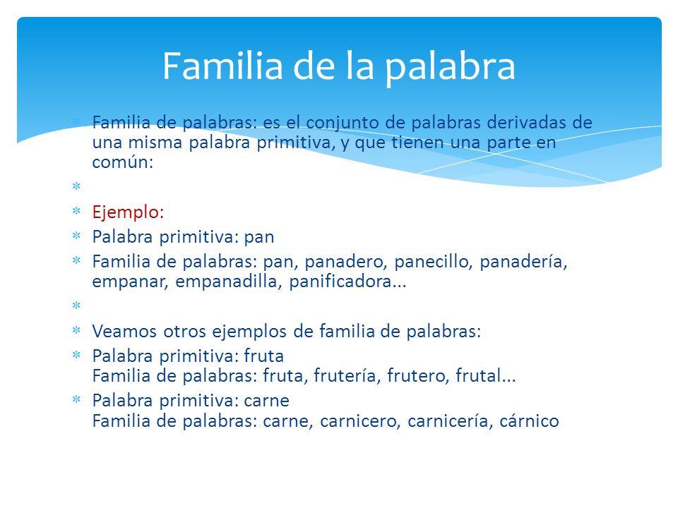 Familia de palabras: es el conjunto de palabras derivadas de una misma palabra primitiva, y que tienen una parte en común: Ejemplo: Palabra primitiva: pan Familia de palabras: pan, panadero, panecillo, panadería, empanar, empanadilla, panificadora...
