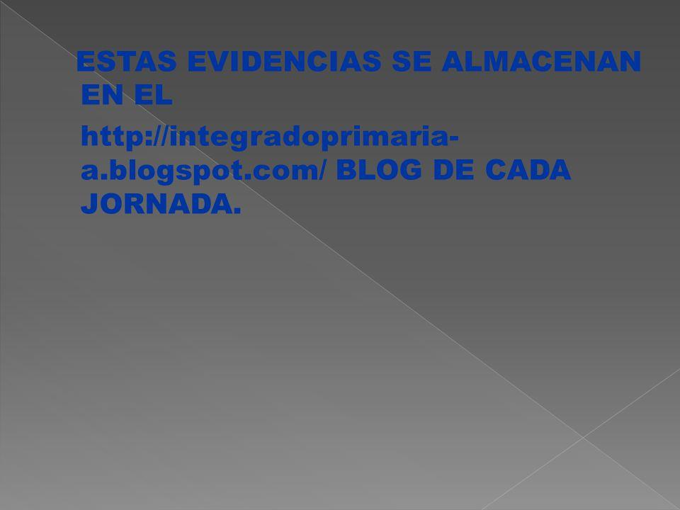 ESTAS EVIDENCIAS SE ALMACENAN EN EL http://integradoprimaria- a.blogspot.com/ BLOG DE CADA JORNADA.