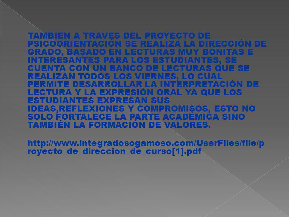 TAMBIEN A TRAVES DEL PROYECTO DE PSICOORIENTACIÓN SE REALIZA LA DIRECCIÓN DE GRADO, BASADO EN LECTURAS MUY BONITAS E INTERESANTES PARA LOS ESTUDIANTES, SE CUENTA CON UN BANCO DE LECTURAS QUE SE REALIZAN TODOS LOS VIERNES, LO CUAL PERMITE DESARROLLAR LA INTERPRETACIÓN DE LECTURA Y LA EXPRESIÓN ORAL YA QUE LOS ESTUDIANTES EXPRESAN SUS IDEAS,REFLEXIONES Y COMPROMISOS, ESTO NO SOLO FORTALECE LA PARTE ACADÉMICA SINO TAMBIÉN LA FORMACIÓN DE VALORES.
