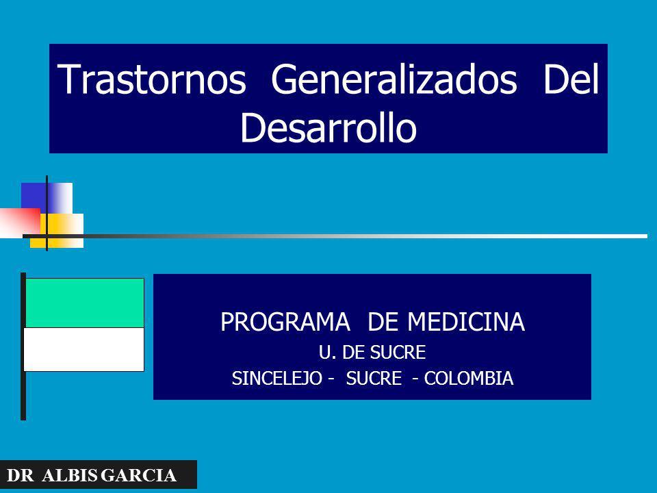 Trastornos Generalizados Del Desarrollo PROGRAMA DE MEDICINA U. DE SUCRE SINCELEJO - SUCRE - COLOMBIA DR ALBIS GARCIA