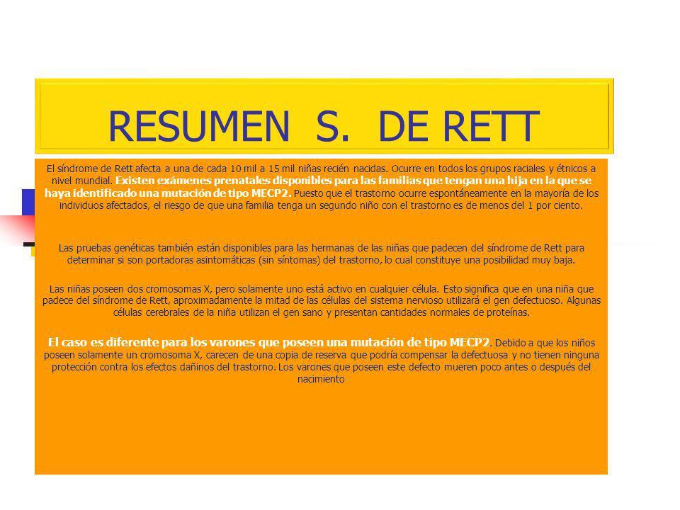 RESUMEN S. DE RETT El síndrome de Rett afecta a una de cada 10 mil a 15 mil niñas recién nacidas. Ocurre en todos los grupos raciales y étnicos a nive