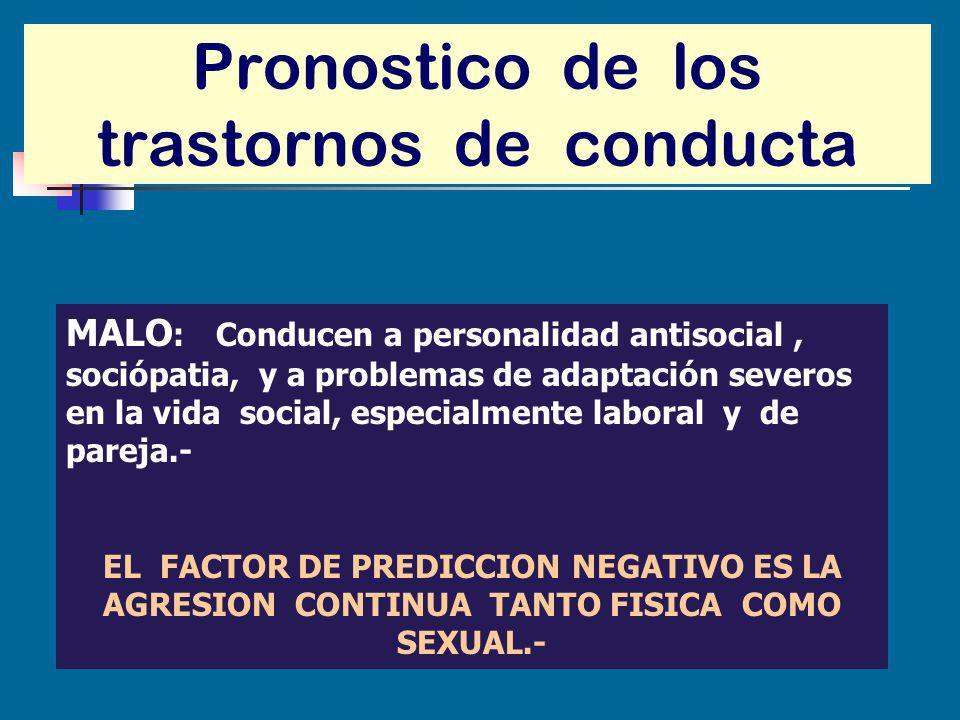 Pronostico de los trastornos de conducta MALO : Conducen a personalidad antisocial, sociópatia, y a problemas de adaptación severos en la vida social,