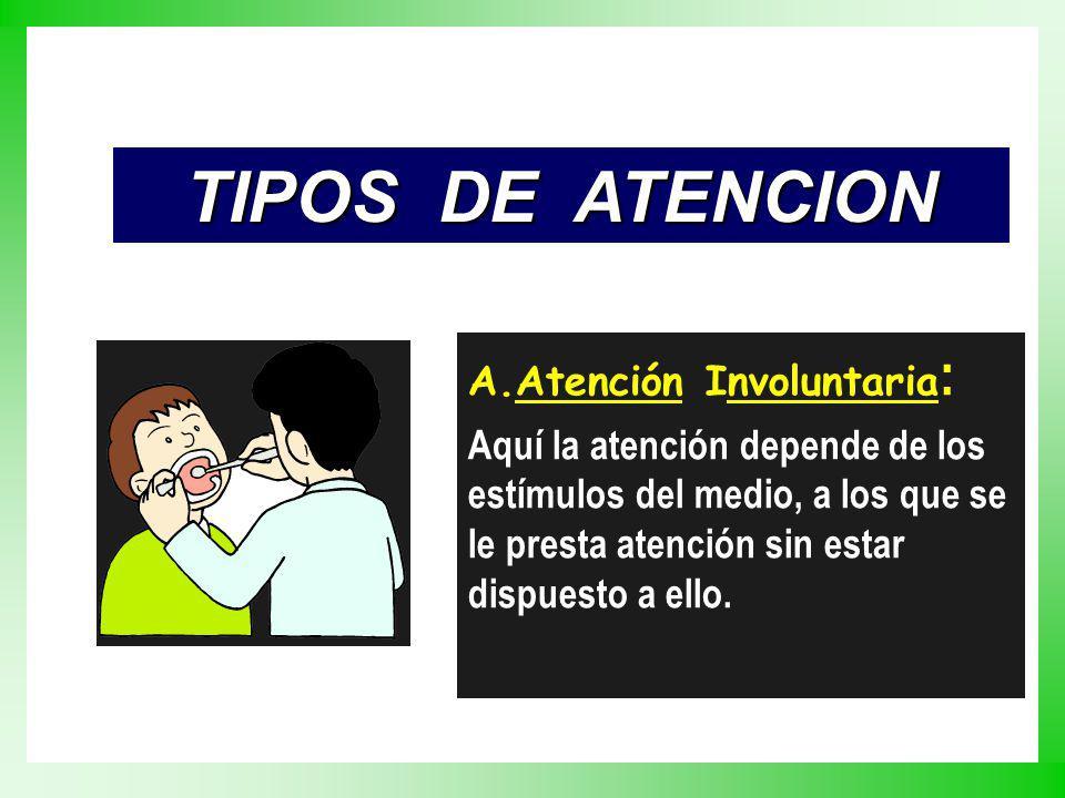 TIPOS DE ATENCION A.Atención Involuntaria : Aquí la atención depende de los estímulos del medio, a los que se le presta atención sin estar dispuesto a