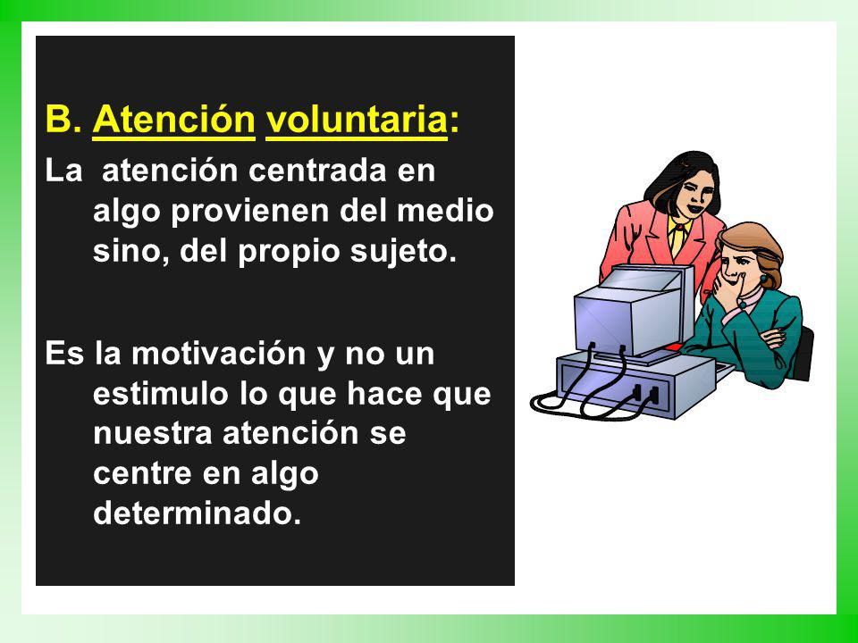 B.Atención voluntaria: La atención centrada en algo provienen del medio sino, del propio sujeto. Es la motivación y no un estimulo lo que hace que nue