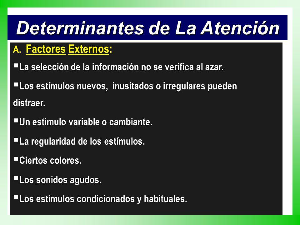 Determinantes de La Atención A. Factores Externos: La selección de la información no se verifica al azar. Los estímulos nuevos, inusitados o irregular