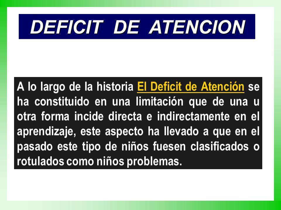 DEFICIT DE ATENCION A lo largo de la historia El Deficit de Atención se ha constituido en una limitación que de una u otra forma incide directa e indi