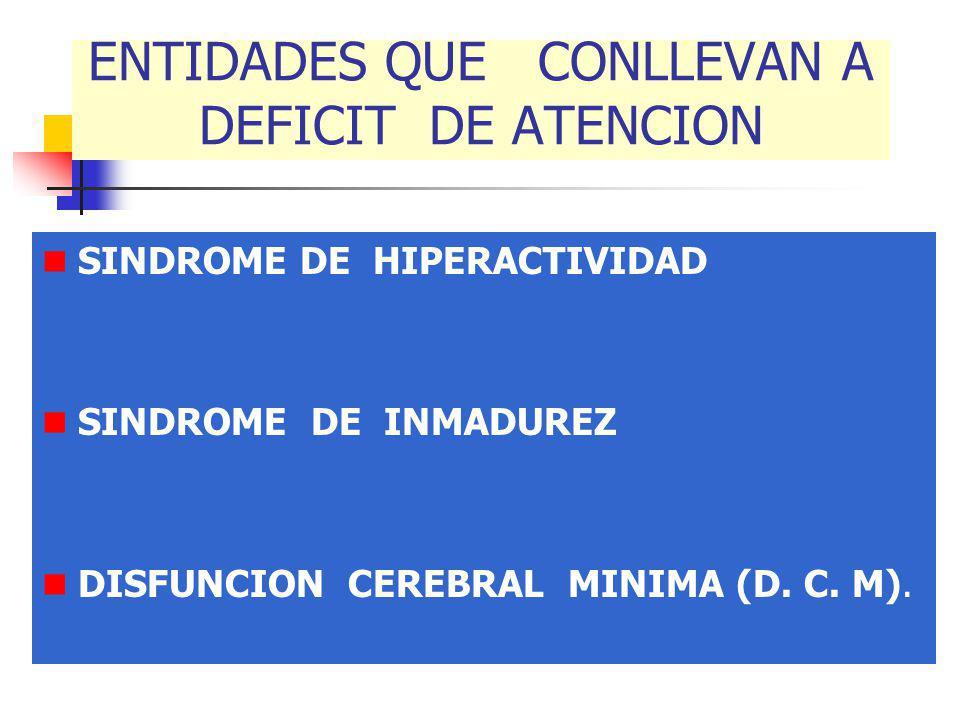 ENTIDADES QUE CONLLEVAN A DEFICIT DE ATENCION SINDROME DE HIPERACTIVIDAD SINDROME DE INMADUREZ DISFUNCION CEREBRAL MINIMA (D. C. M).