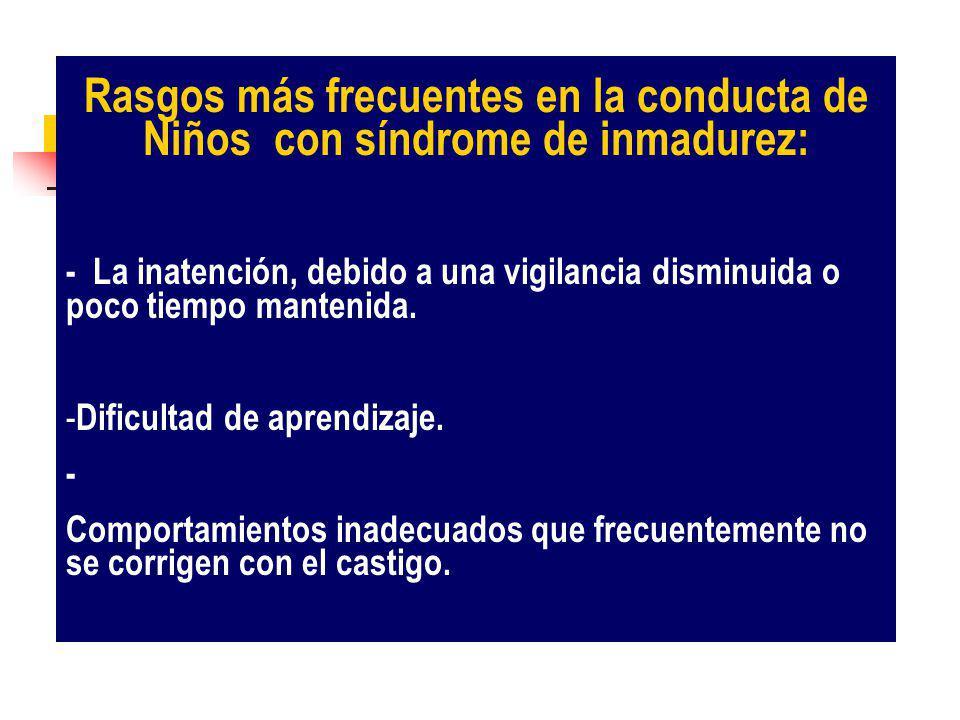 Rasgos más frecuentes en la conducta de Niños con síndrome de inmadurez: - La inatención, debido a una vigilancia disminuida o poco tiempo mantenida.