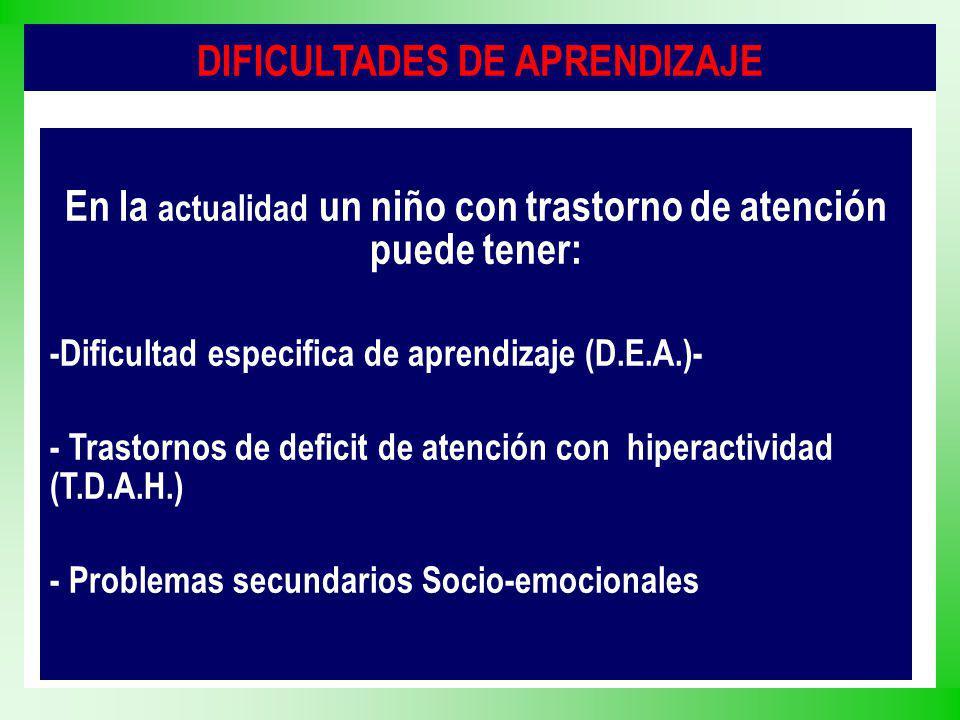 DIFICULTADES DE APRENDIZAJE En la actualidad un niño con trastorno de atención puede tener: -Dificultad especifica de aprendizaje (D.E.A.)- - Trastorn