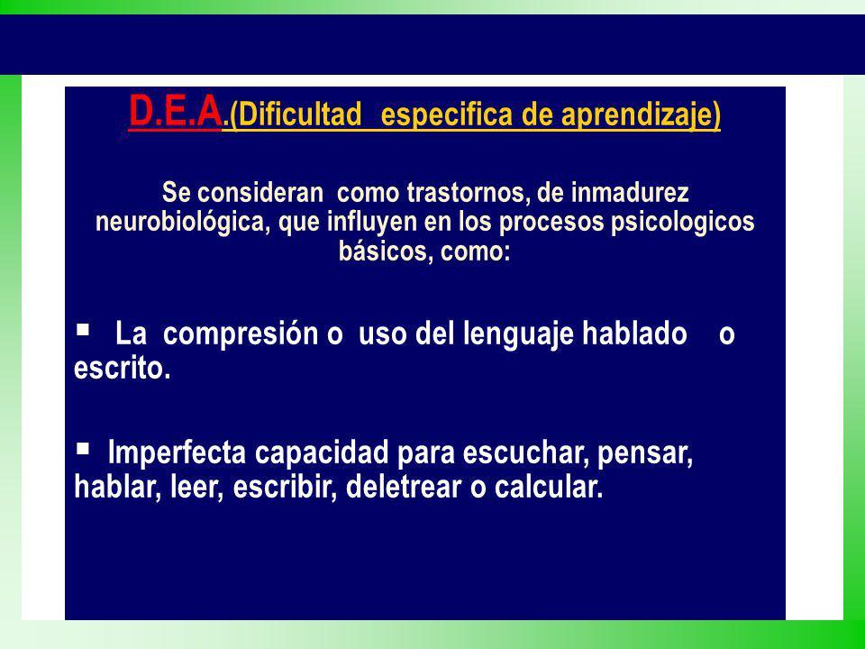 D.E.A.(Dificultad especifica de aprendizaje) Se consideran como trastornos, de inmadurez neurobiológica, que influyen en los procesos psicologicos bás