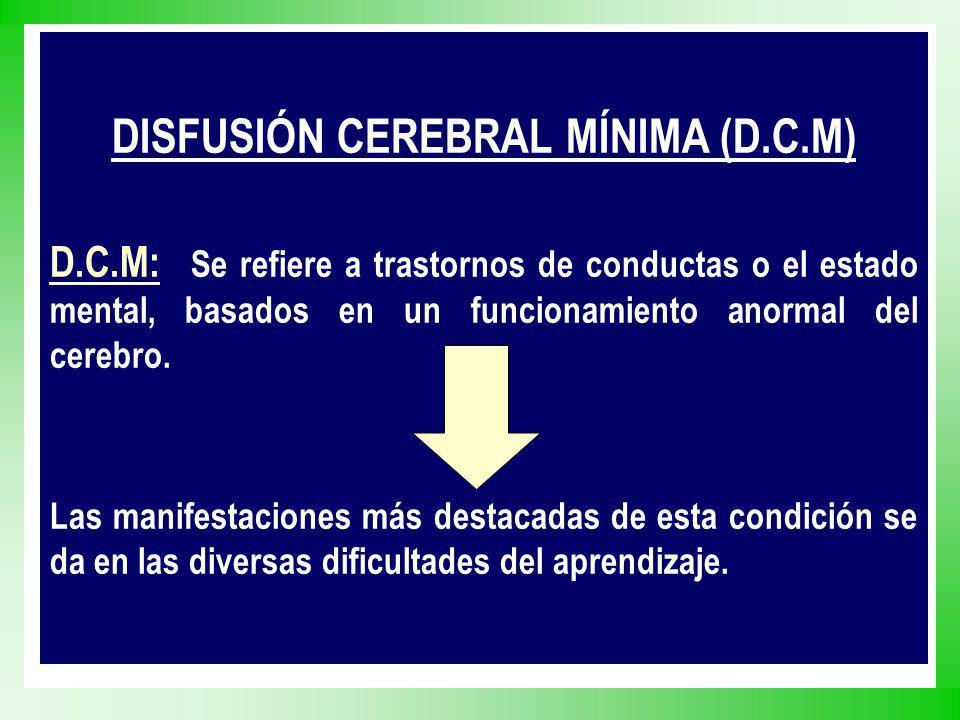 DISFUSIÓN CEREBRAL MÍNIMA (D.C.M) D.C.M: Se refiere a trastornos de conductas o el estado mental, basados en un funcionamiento anormal del cerebro. La