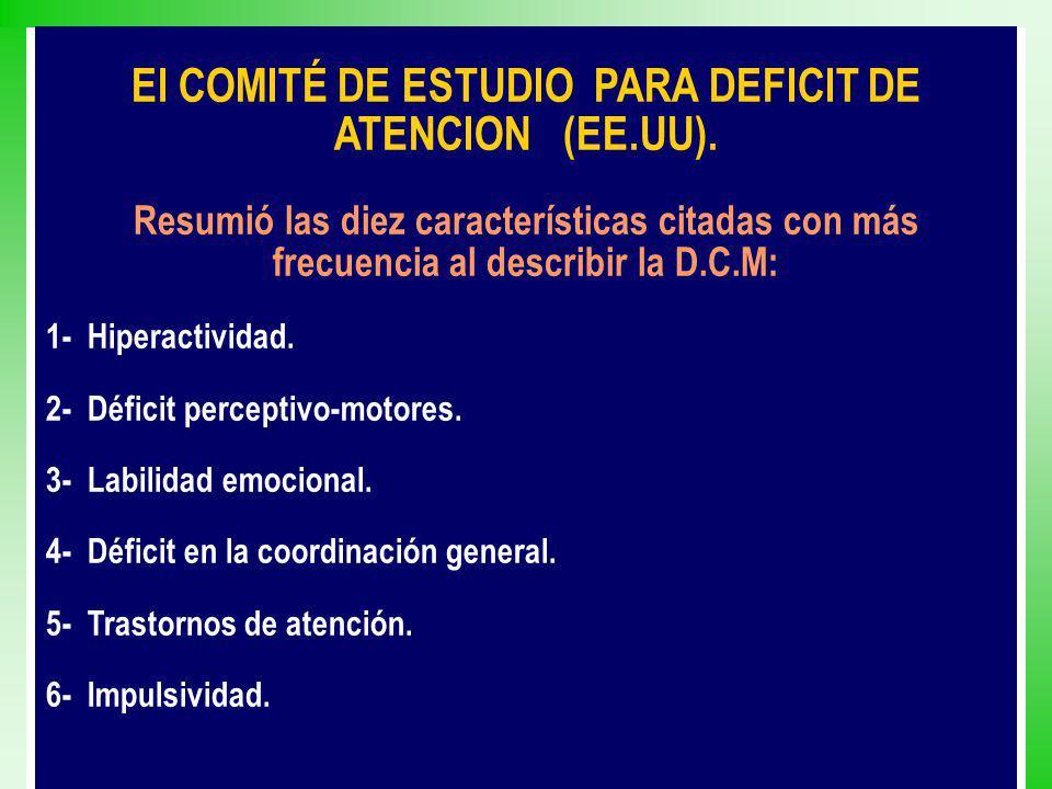 El COMITÉ DE ESTUDIO PARA DEFICIT DE ATENCION (EE.UU). Resumió las diez características citadas con más frecuencia al describir la D.C.M: 1- Hiperacti