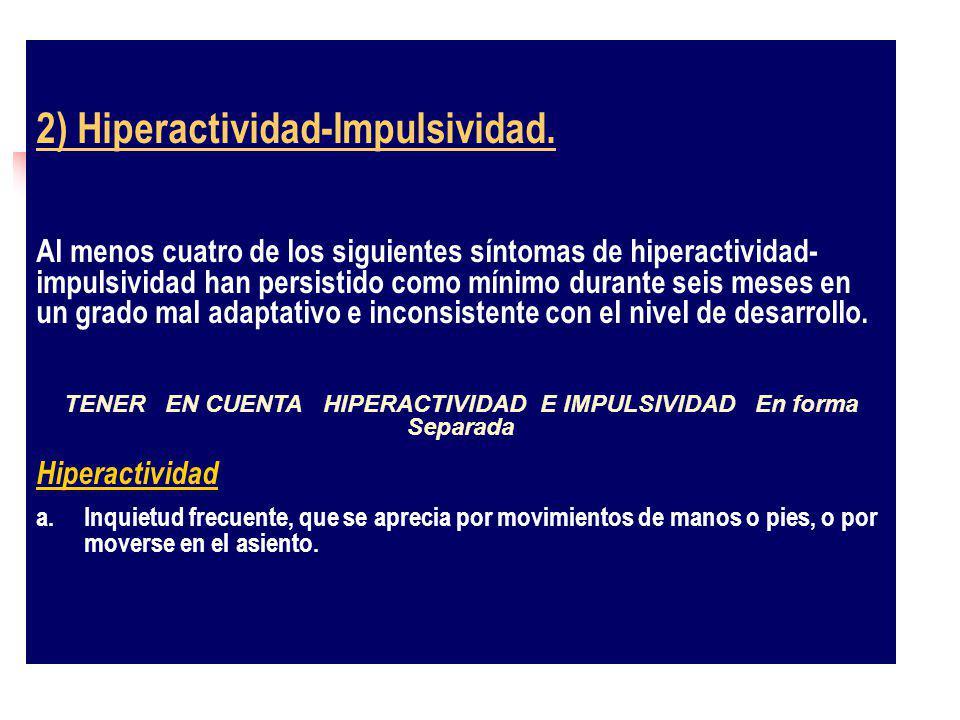 2) Hiperactividad-Impulsividad. Al menos cuatro de los siguientes síntomas de hiperactividad- impulsividad han persistido como mínimo durante seis mes