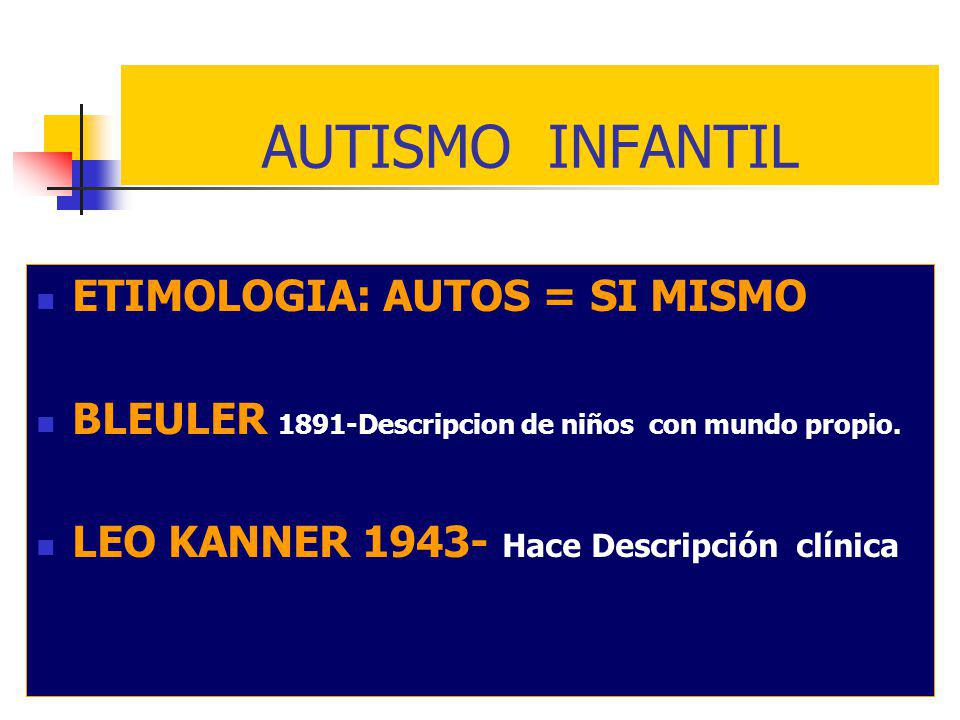 ETIMOLOGIA: AUTOS = SI MISMO BLEULER 1891-Descripcion de niños con mundo propio. LEO KANNER 1943- Hace Descripción clínica AUTISMO INFANTIL