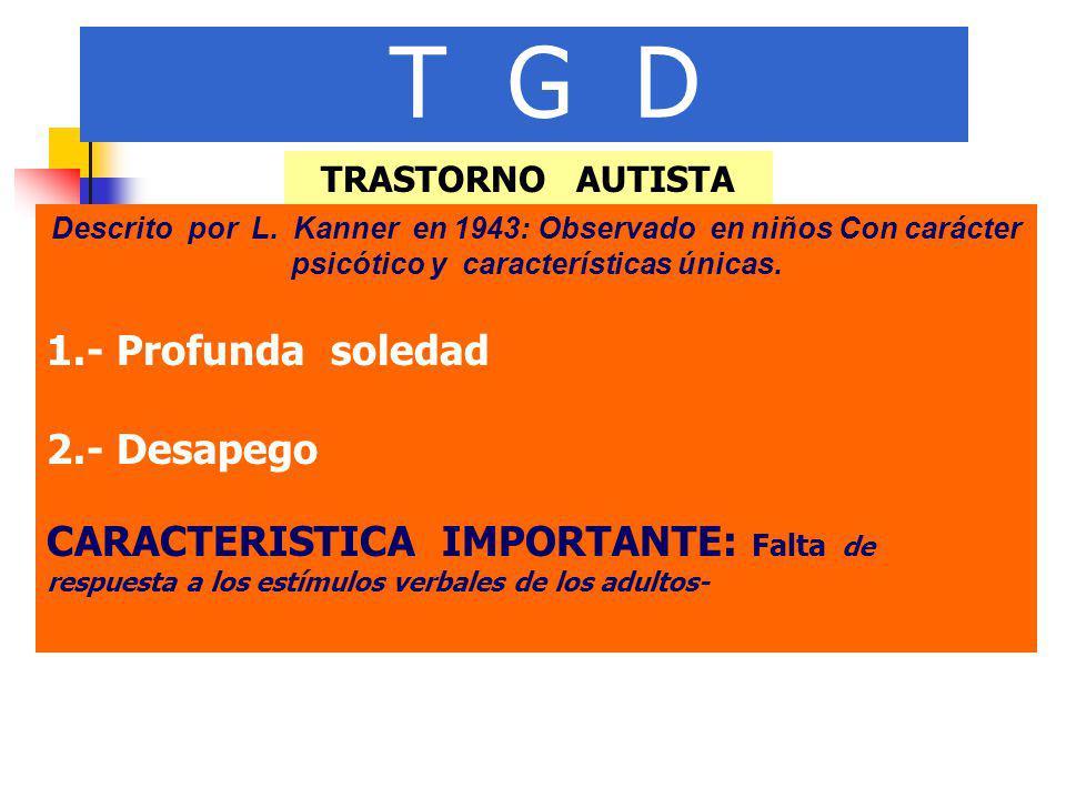 T G D TRASTORNO AUTISTA Descrito por L. Kanner en 1943: Observado en niños Con carácter psicótico y características únicas. 1.- Profunda soledad 2.- D