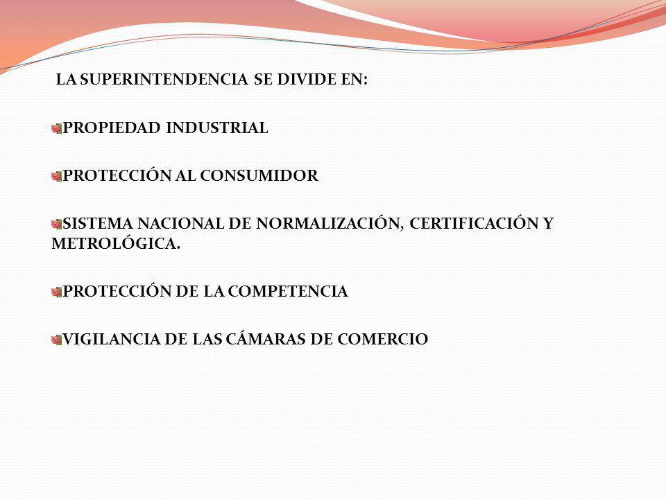 LA SUPERINTENDENCIA SE DIVIDE EN: PROPIEDAD INDUSTRIAL PROTECCIÓN AL CONSUMIDOR SISTEMA NACIONAL DE NORMALIZACIÓN, CERTIFICACIÓN Y METROLÓGICA. PROTEC