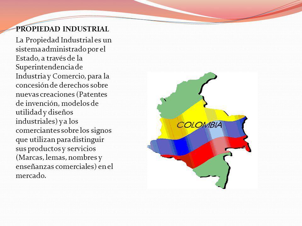 PROPIEDAD INDUSTRIAL La Propiedad Industrial es un sistema administrado por el Estado, a través de la Superintendencia de Industria y Comercio, para l