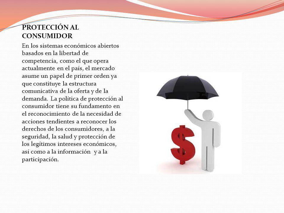 PROTECCIÓN AL CONSUMIDOR En los sistemas económicos abiertos basados en la libertad de competencia, como el que opera actualmente en el país, el merca