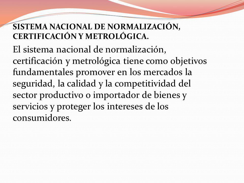 SISTEMA NACIONAL DE NORMALIZACIÓN, CERTIFICACIÓN Y METROLÓGICA. El sistema nacional de normalización, certificación y metrológica tiene como objetivos