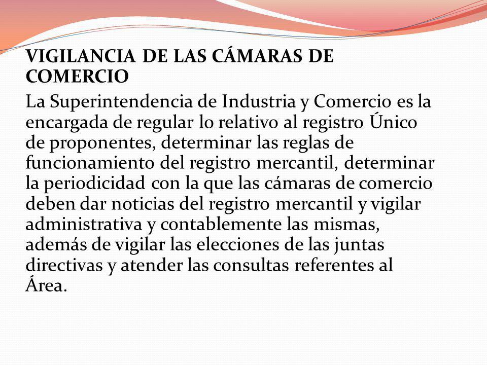 VIGILANCIA DE LAS CÁMARAS DE COMERCIO La Superintendencia de Industria y Comercio es la encargada de regular lo relativo al registro Único de proponen
