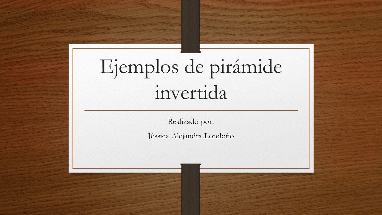 Ejemplos de pirámide invertida Realizado por: Jéssica Alejandra Londoño