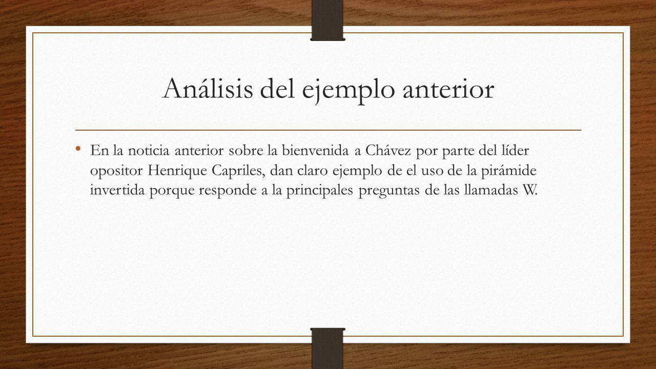 Análisis del ejemplo anterior En la noticia anterior sobre la bienvenida a Chávez por parte del líder opositor Henrique Capriles, dan claro ejemplo de el uso de la pirámide invertida porque responde a la principales preguntas de las llamadas W.