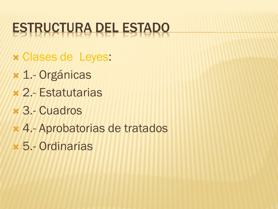 Clases de Leyes: 1.- Orgánicas 2.- Estatutarias 3.- Cuadros 4.- Aprobatorias de tratados 5.- Ordinarias