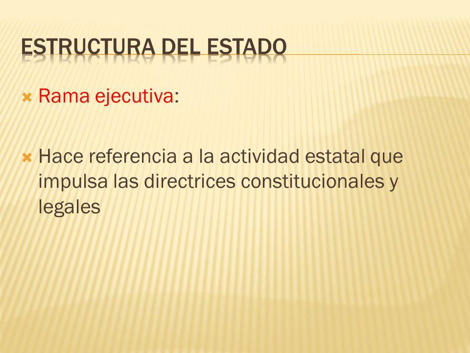 Rama ejecutiva: Hace referencia a la actividad estatal que impulsa las directrices constitucionales y legales