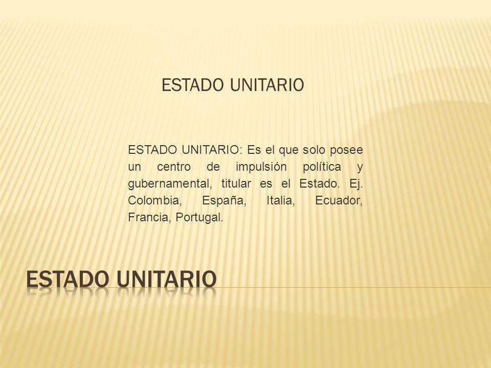 ESTADO UNITARIO ESTADO UNITARIO: Es el que solo posee un centro de impulsión política y gubernamental, titular es el Estado. Ej. Colombia, España, Ita