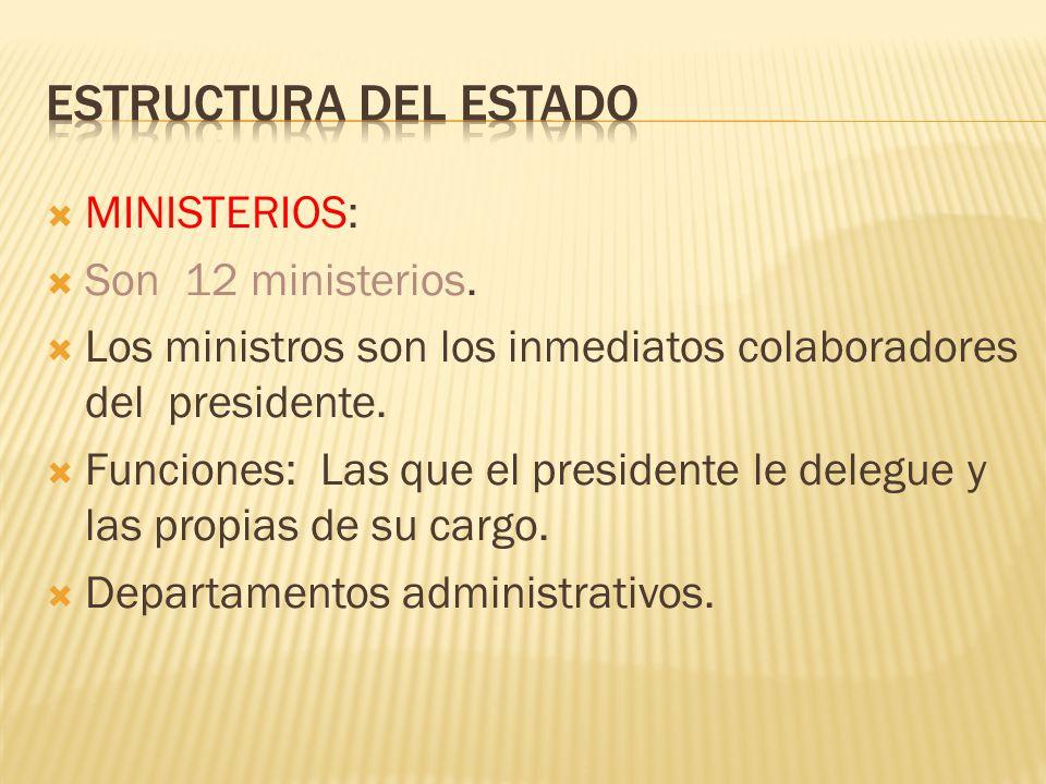 MINISTERIOS: Son 12 ministerios. Los ministros son los inmediatos colaboradores del presidente. Funciones: Las que el presidente le delegue y las prop