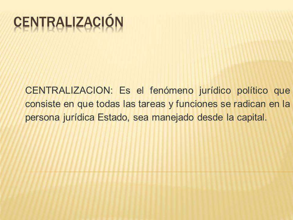 CENTRALIZACION: Es el fenómeno jurídico político que consiste en que todas las tareas y funciones se radican en la persona jurídica Estado, sea maneja