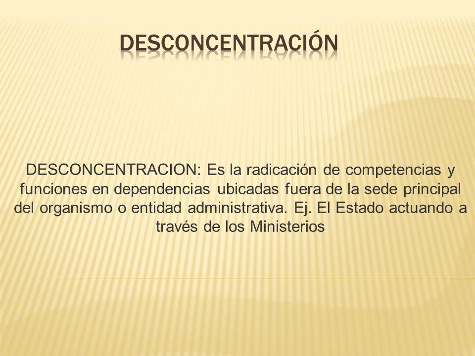 DESCONCENTRACION: Es la radicación de competencias y funciones en dependencias ubicadas fuera de la sede principal del organismo o entidad administrat