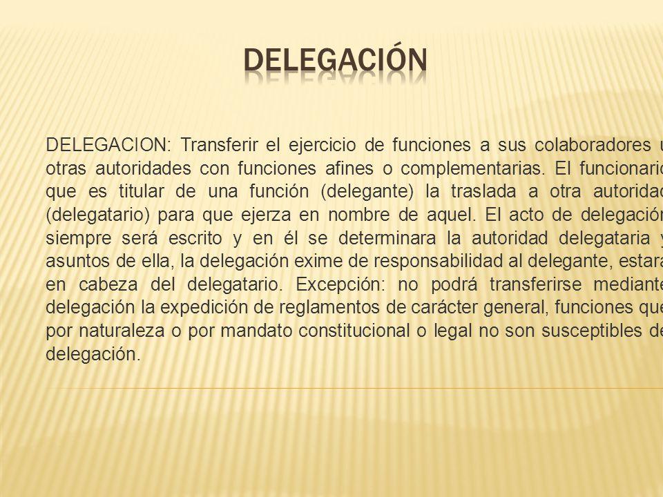 DELEGACION: Transferir el ejercicio de funciones a sus colaboradores u otras autoridades con funciones afines o complementarias. El funcionario que es
