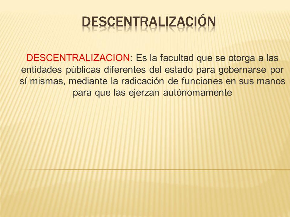 DESCENTRALIZACION: Es la facultad que se otorga a las entidades públicas diferentes del estado para gobernarse por sí mismas, mediante la radicación d