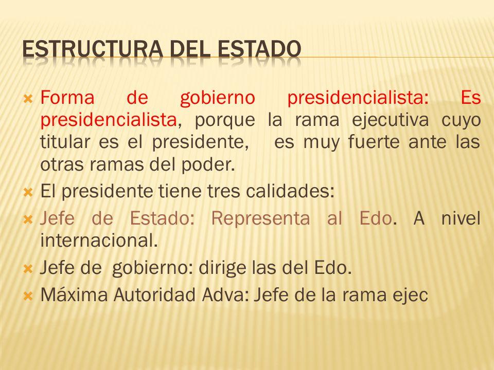 Forma de gobierno presidencialista: Es presidencialista, porque la rama ejecutiva cuyo titular es el presidente, es muy fuerte ante las otras ramas de