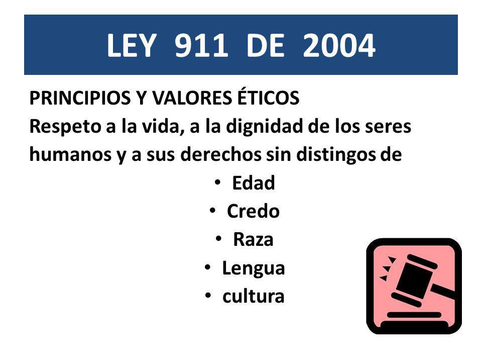 LEY 911 DE 2004 PRINCIPIOS Y VALORES ÉTICOS Respeto a la vida, a la dignidad de los seres humanos y a sus derechos sin distingos de Edad Credo Raza Le
