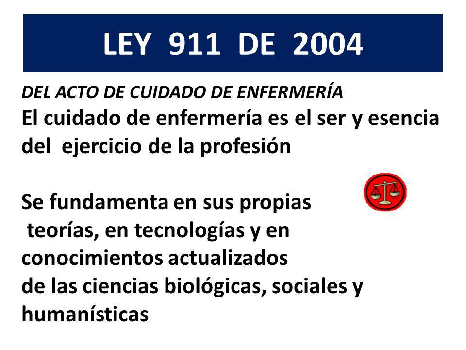 LEY 911 DE 2004 DEL ACTO DE CUIDADO DE ENFERMERÍA El cuidado de enfermería es el ser y esencia del ejercicio de la profesión Se fundamenta en sus prop