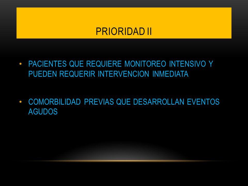 PRIORIDAD II PACIENTES QUE REQUIERE MONITOREO INTENSIVO Y PUEDEN REQUERIR INTERVENCION INMEDIATA COMORBILIDAD PREVIAS QUE DESARROLLAN EVENTOS AGUDOS