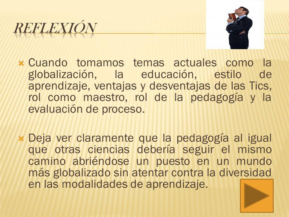 Cuando tomamos temas actuales como la globalización, la educación, estilo de aprendizaje, ventajas y desventajas de las Tics, rol como maestro, rol de la pedagogía y la evaluación de proceso.
