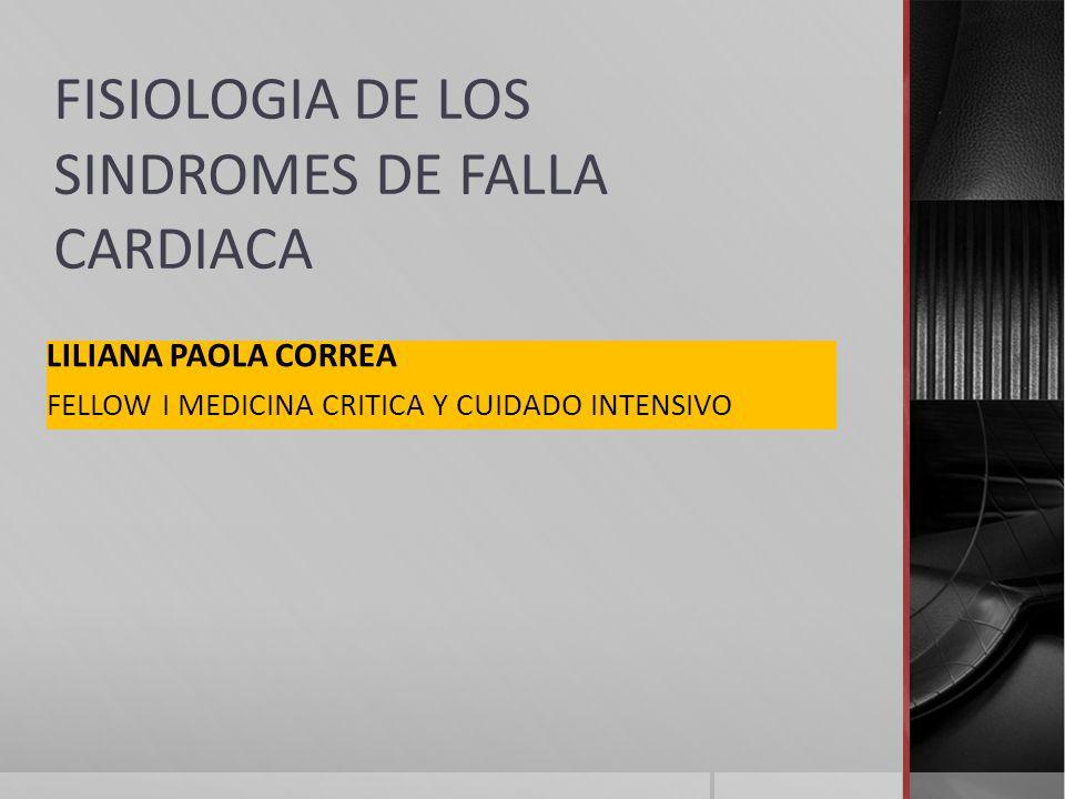 FISIOLOGIA DE LOS SINDROMES DE FALLA CARDIACA LILIANA PAOLA CORREA FELLOW I MEDICINA CRITICA Y CUIDADO INTENSIVO