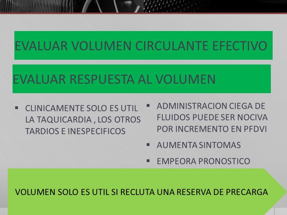 EVALUAR VOLUMEN CIRCULANTE EFECTIVO CLINICAMENTE SOLO ES UTIL LA TAQUICARDIA, LOS OTROS TARDIOS E INESPECIFICOS ADMINISTRACION CIEGA DE FLUIDOS PUEDE SER NOCIVA POR INCREMENTO EN PFDVI AUMENTA SINTOMAS EMPEORA PRONOSTICO EVALUAR RESPUESTA AL VOLUMEN VOLUMEN SOLO ES UTIL SI RECLUTA UNA RESERVA DE PRECARGA