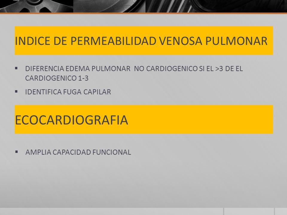INDICE DE PERMEABILIDAD VENOSA PULMONAR DIFERENCIA EDEMA PULMONAR NO CARDIOGENICO SI EL >3 DE EL CARDIOGENICO 1-3 IDENTIFICA FUGA CAPILAR ECOCARDIOGRAFIA AMPLIA CAPACIDAD FUNCIONAL