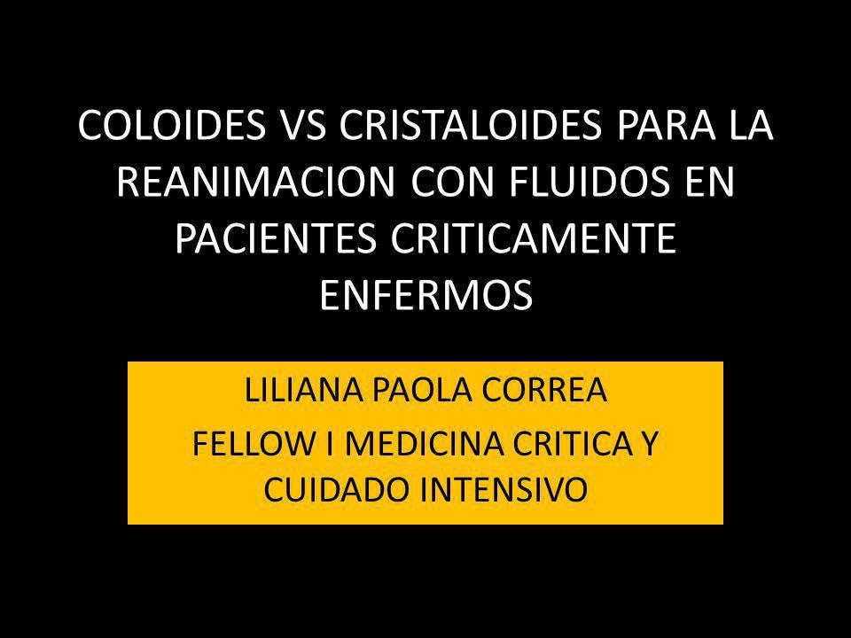 COLOIDES VS CRISTALOIDES PARA LA REANIMACION CON FLUIDOS EN PACIENTES CRITICAMENTE ENFERMOS LILIANA PAOLA CORREA FELLOW I MEDICINA CRITICA Y CUIDADO I