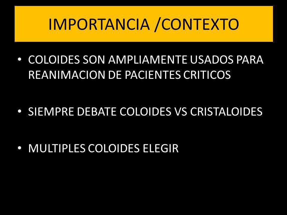 IMPORTANCIA /CONTEXTO COLOIDES SON AMPLIAMENTE USADOS PARA REANIMACION DE PACIENTES CRITICOS SIEMPRE DEBATE COLOIDES VS CRISTALOIDES MULTIPLES COLOIDE