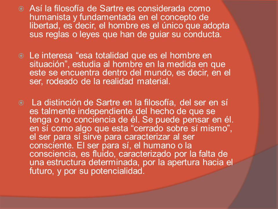 Así la filosofía de Sartre es considerada como humanista y fundamentada en el concepto de libertad, es decir, el hombre es el único que adopta sus reg