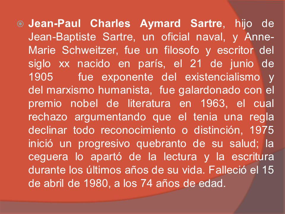 Jean-Paul Charles Aymard Sartre, hijo de Jean-Baptiste Sartre, un oficial naval, y Anne- Marie Schweitzer, fue un filosofo y escritor del siglo xx nac