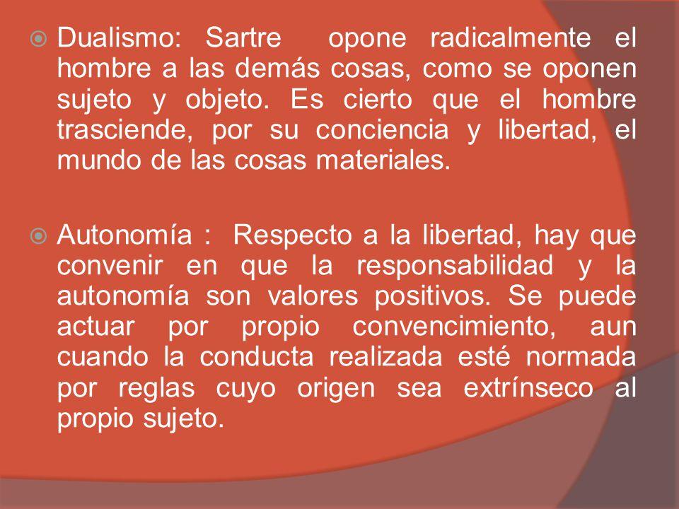 Dualismo: Sartre opone radicalmente el hombre a las demás cosas, como se oponen sujeto y objeto. Es cierto que el hombre trasciende, por su conciencia