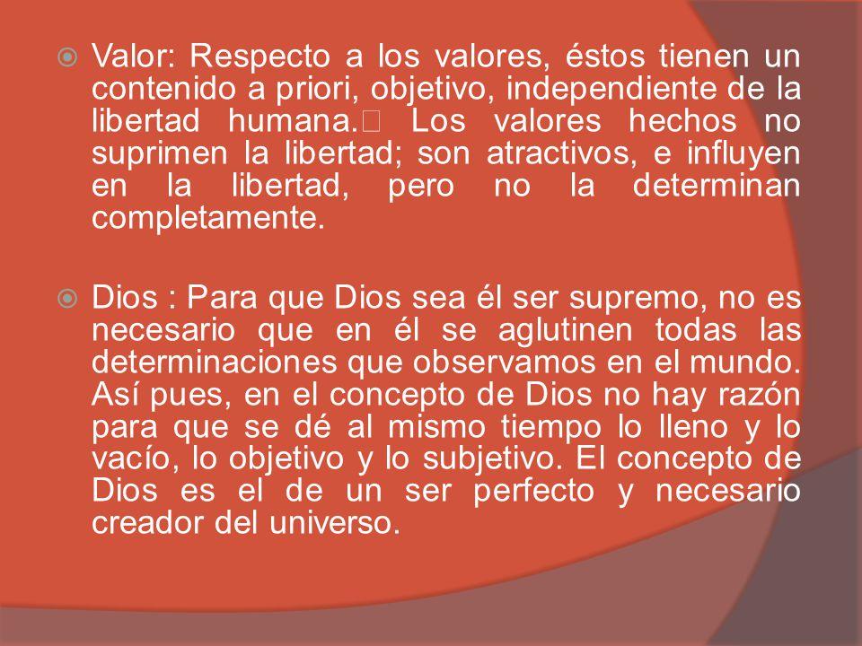 Valor: Respecto a los valores, éstos tienen un contenido a priori, objetivo, independiente de la libertad humana. Los valores hechos no suprimen la li