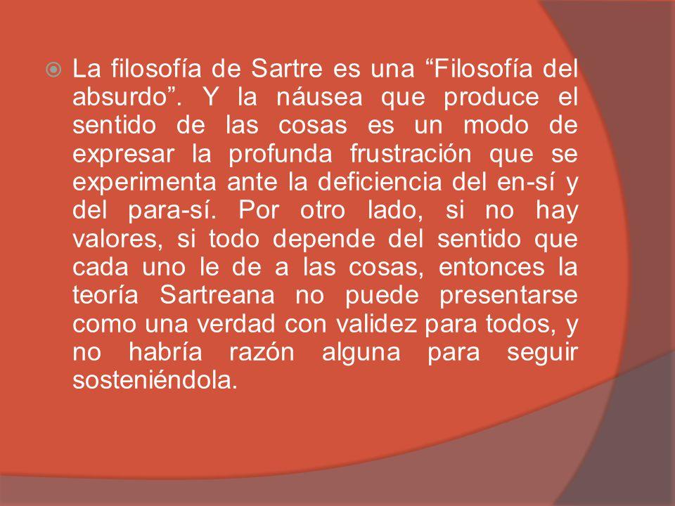 La filosofía de Sartre es una Filosofía del absurdo. Y la náusea que produce el sentido de las cosas es un modo de expresar la profunda frustración qu